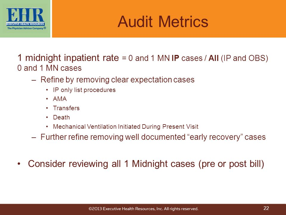 Audit Metrics 1 midnight inpatient rate = 0 and 1 MN IP cases / All (IP and OBS) 0 and 1 MN cases –Refine by removing clear expectation cases IP only list procedures AMA Transfers Death Mechanical Ventilation Initiated During Present Visit –Further refine removing well documented early recovery cases Consider reviewing all 1 Midnight cases (pre or post bill) 22