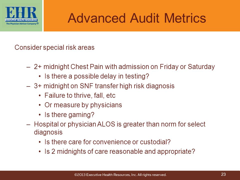 Advanced Audit Metrics Consider special risk areas –2+ midnight Chest Pain with admission on Friday or Saturday Is there a possible delay in testing.