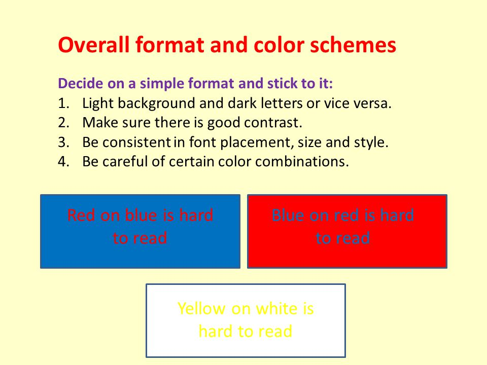 Overall format and color schemes Decide on a simple format and stick to it: 1.Light background and dark letters or vice versa.