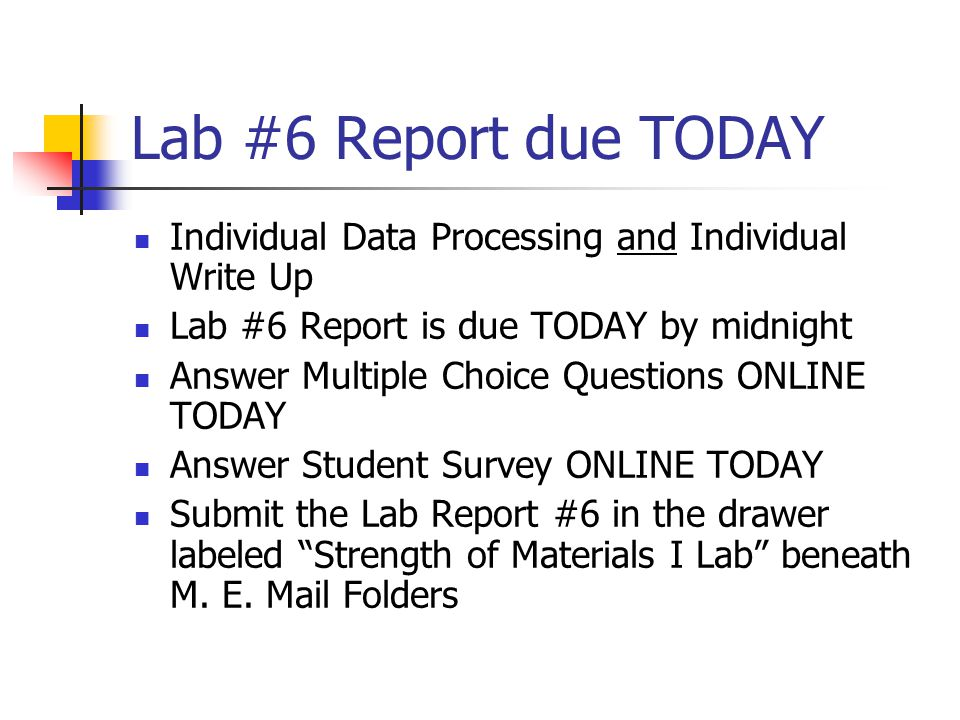 Lab #6 Report due Today Cover Page + Abstract Data Sheet Spreadsheet including Material Properties Plot #1: Elastic Modulus Plot #2: Poisson's Ratio Plot #3: Axial Strains Plot #4: Transverse Strains Plot #5: Shear Strains Comments and Conclusions