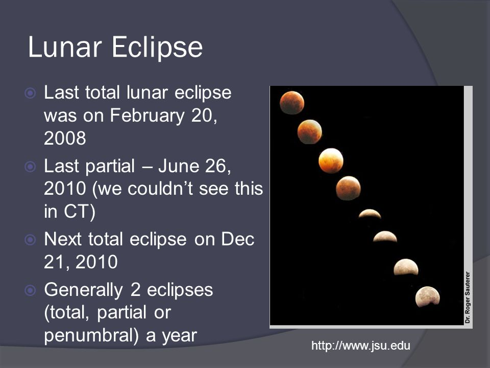 Lunar Eclipse  Last total lunar eclipse was on February 20, 2008  Last partial – June 26, 2010 (we couldn't see this in CT)  Next total eclipse on