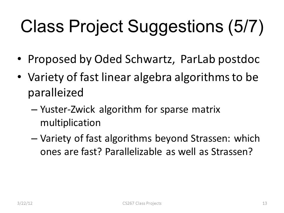 Class Project Suggestions (5/7) Proposed by Oded Schwartz, ParLab postdoc Variety of fast linear algebra algorithms to be paralleized – Yuster-Zwick algorithm for sparse matrix multiplication – Variety of fast algorithms beyond Strassen: which ones are fast.