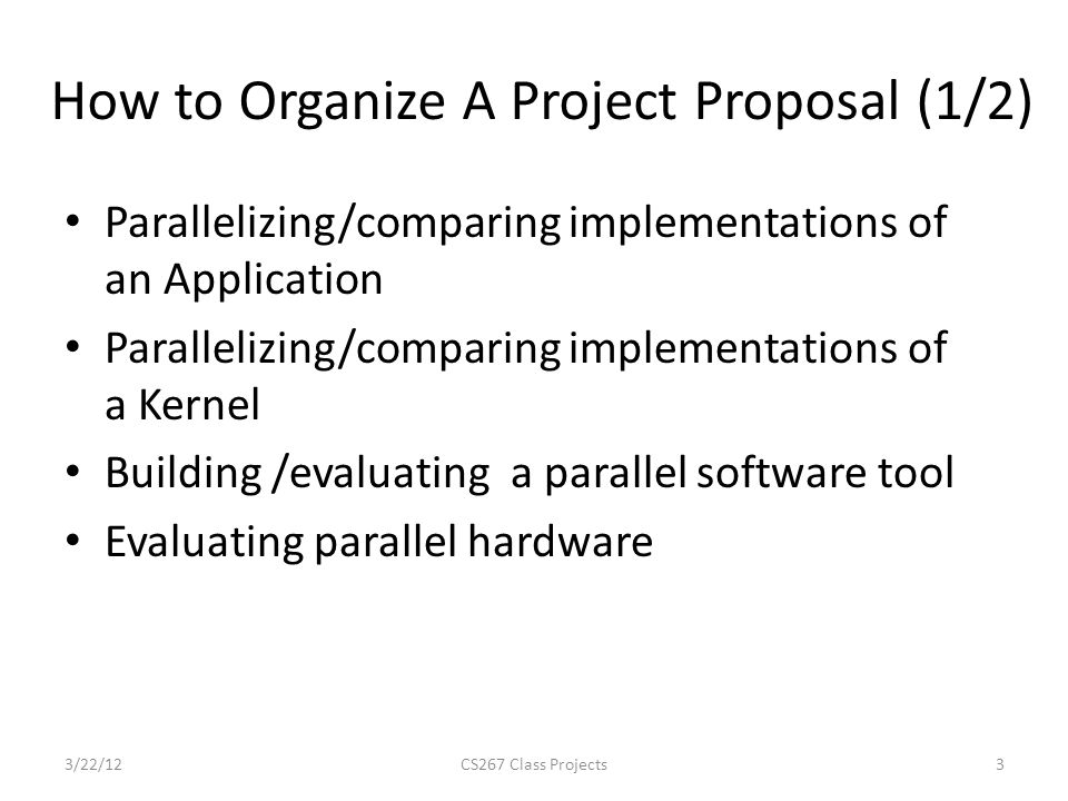 How to Organize A Project Proposal (1/2) Parallelizing/comparing implementations of an Application Parallelizing/comparing implementations of a Kernel Building /evaluating a parallel software tool Evaluating parallel hardware 3/22/12CS267 Class Projects3