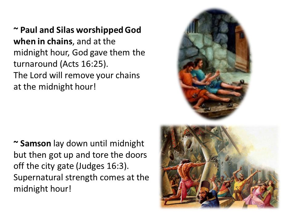 ~ Paul and Silas worshipped God when in chains, and at the midnight hour, God gave them the turnaround (Acts 16:25).