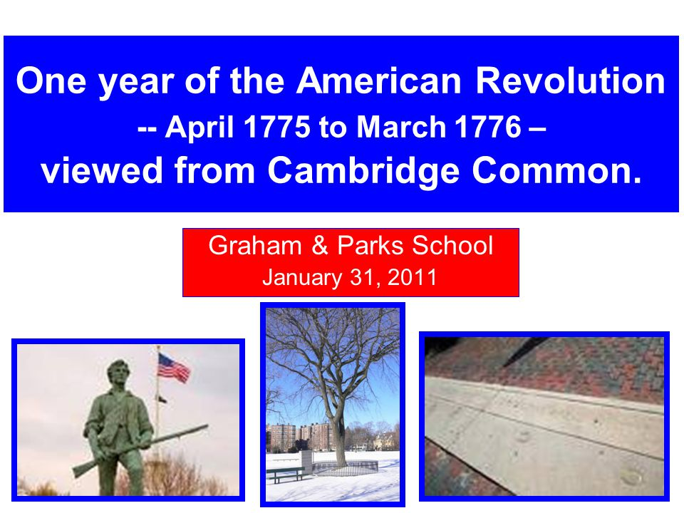 One year of the American Revolution -- April 1775 to March 1776 – viewed from Cambridge Common. Graham & Parks School January 31, 2011