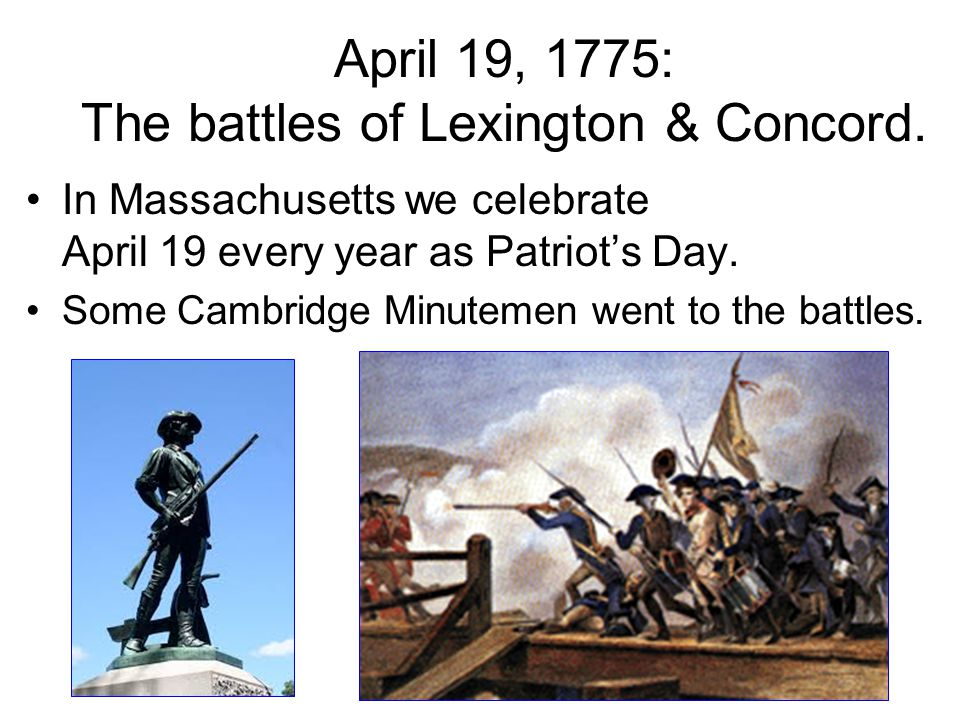 April 19, 1775: The battles of Lexington & Concord. In Massachusetts we celebrate April 19 every year as Patriot's Day. Some Cambridge Minutemen went