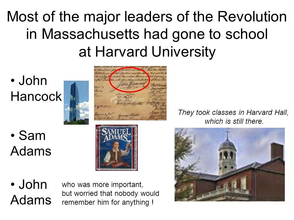 Most of the major leaders of the Revolution in Massachusetts had gone to school at Harvard University John Hancock Sam Adams John Adams They took clas