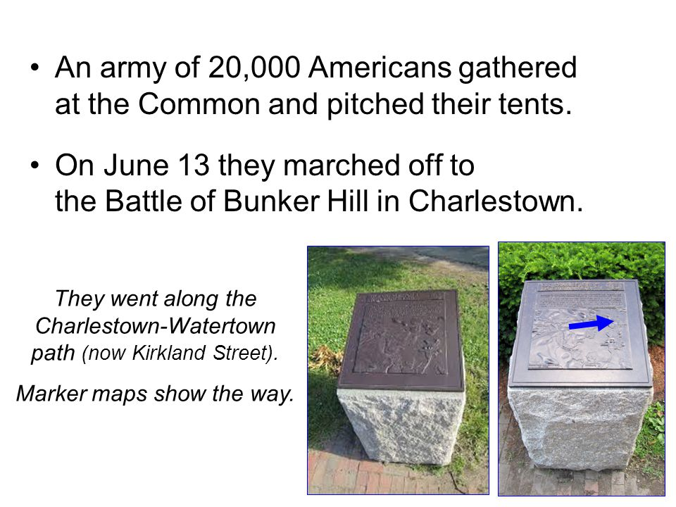 An army of 20,000 Americans gathered at the Common and pitched their tents. On June 13 they marched off to the Battle of Bunker Hill in Charlestown. T