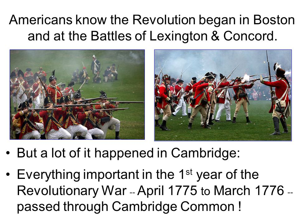 Americans know the Revolution began in Boston and at the Battles of Lexington & Concord. But a lot of it happened in Cambridge: Everything important i
