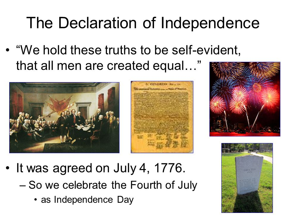 """The Declaration of Independence """"We hold these truths to be self-evident, that all men are created equal…"""" It was agreed on July 4, 1776. –So we celeb"""