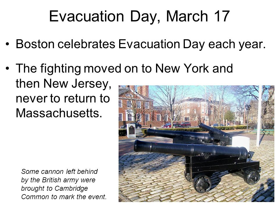 Evacuation Day, March 17 Boston celebrates Evacuation Day each year. The fighting moved on to New York and then New Jersey, never to return to Massach