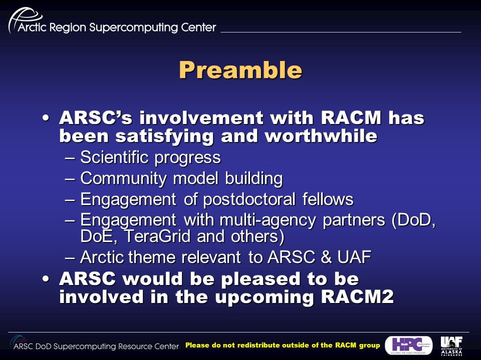 Please do not redistribute outside of the RACM group Preamble ARSC's involvement with RACM has been satisfying and worthwhileARSC's involvement with RACM has been satisfying and worthwhile –Scientific progress –Community model building –Engagement of postdoctoral fellows –Engagement with multi-agency partners (DoD, DoE, TeraGrid and others) –Arctic theme relevant to ARSC & UAF ARSC would be pleased to be involved in the upcoming RACM2ARSC would be pleased to be involved in the upcoming RACM2