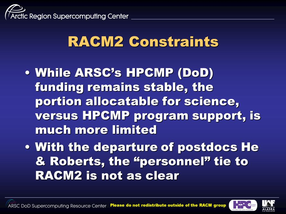 Please do not redistribute outside of the RACM group RACM2 Constraints While ARSC's HPCMP (DoD) funding remains stable, the portion allocatable for science, versus HPCMP program support, is much more limitedWhile ARSC's HPCMP (DoD) funding remains stable, the portion allocatable for science, versus HPCMP program support, is much more limited With the departure of postdocs He & Roberts, the personnel tie to RACM2 is not as clearWith the departure of postdocs He & Roberts, the personnel tie to RACM2 is not as clear