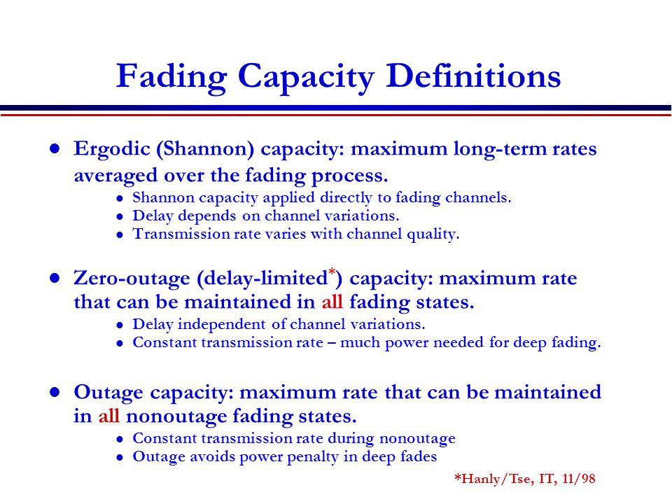 Fading Capacity Definitions Ergodic (Shannon) capacity: maximum long-term rates averaged over the fading process.