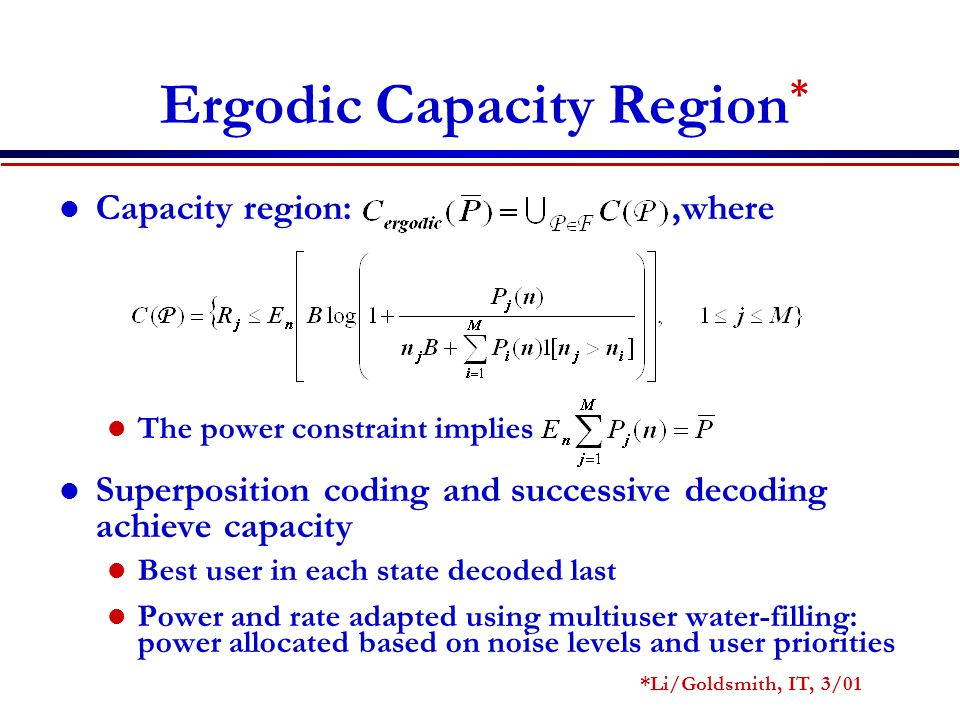 Ergodic Capacity Region * Capacity region:,where The power constraint implies Superposition coding and successive decoding achieve capacity Best user in each state decoded last Power and rate adapted using multiuser water-filling: power allocated based on noise levels and user priorities *Li/Goldsmith, IT, 3/01