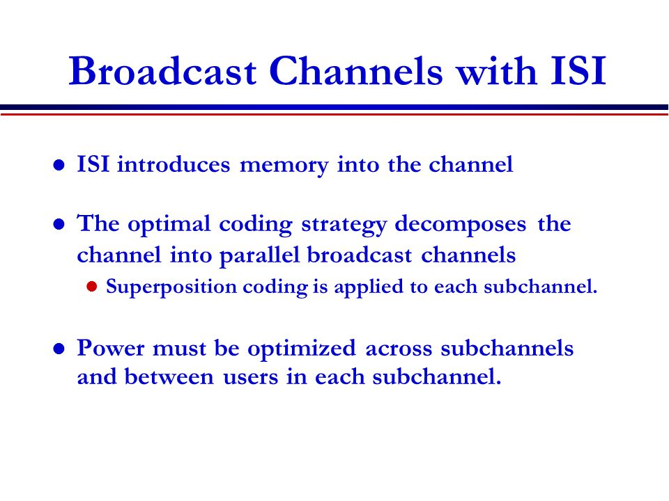 Broadcast Channels with ISI ISI introduces memory into the channel The optimal coding strategy decomposes the channel into parallel broadcast channels Superposition coding is applied to each subchannel.