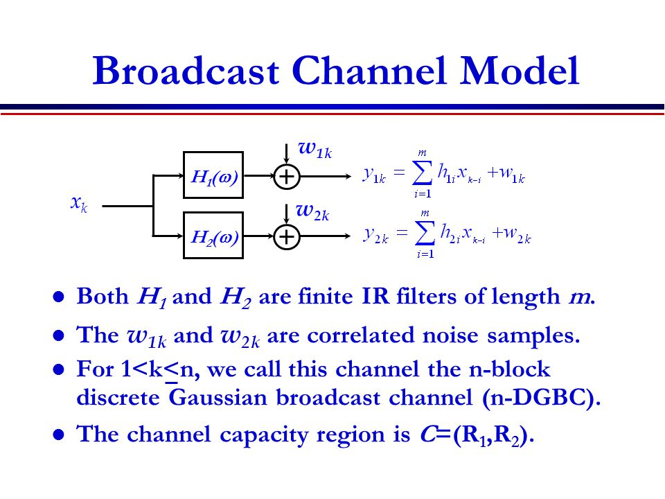 Broadcast Channel Model Both H 1 and H 2 are finite IR filters of length m.