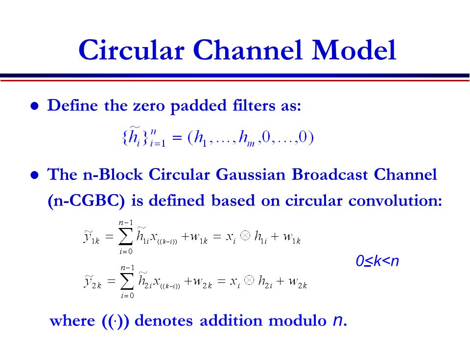 Circular Channel Model Define the zero padded filters as: The n-Block Circular Gaussian Broadcast Channel (n-CGBC) is defined based on circular convolution: 0<k<n where ((.