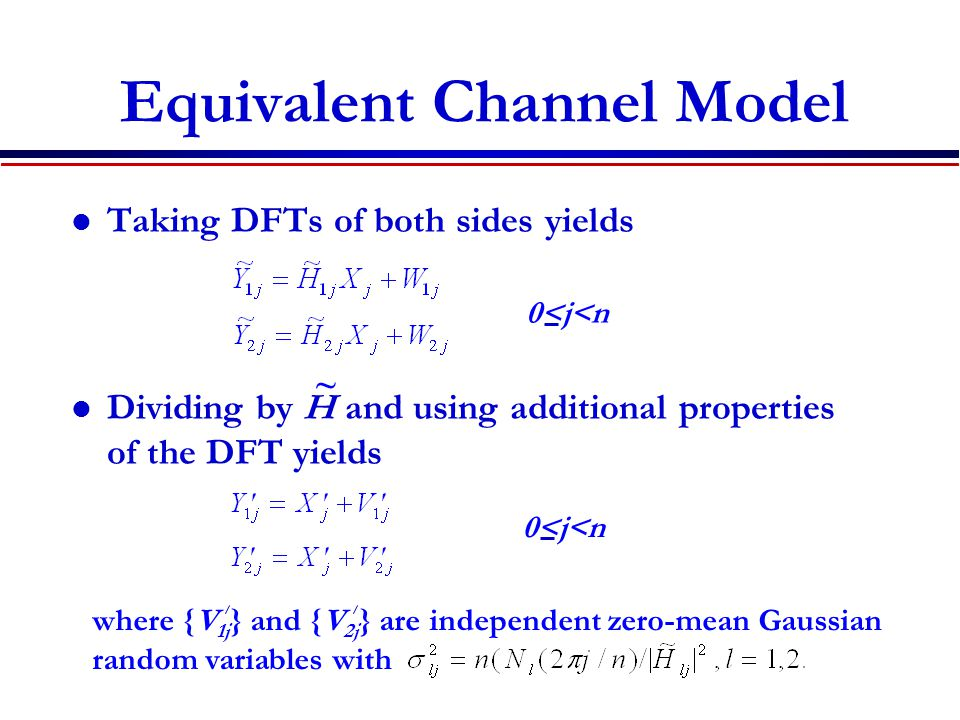 Equivalent Channel Model Taking DFTs of both sides yields Dividing by H and using additional properties of the DFT yields 0<j<n ~ where {V 1j } and {V 2j } are independent zero-mean Gaussian random variables with 0<j<n