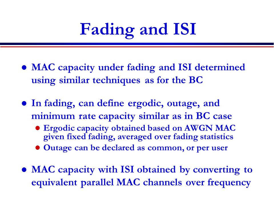 Fading and ISI MAC capacity under fading and ISI determined using similar techniques as for the BC In fading, can define ergodic, outage, and minimum rate capacity similar as in BC case Ergodic capacity obtained based on AWGN MAC given fixed fading, averaged over fading statistics Outage can be declared as common, or per user MAC capacity with ISI obtained by converting to equivalent parallel MAC channels over frequency