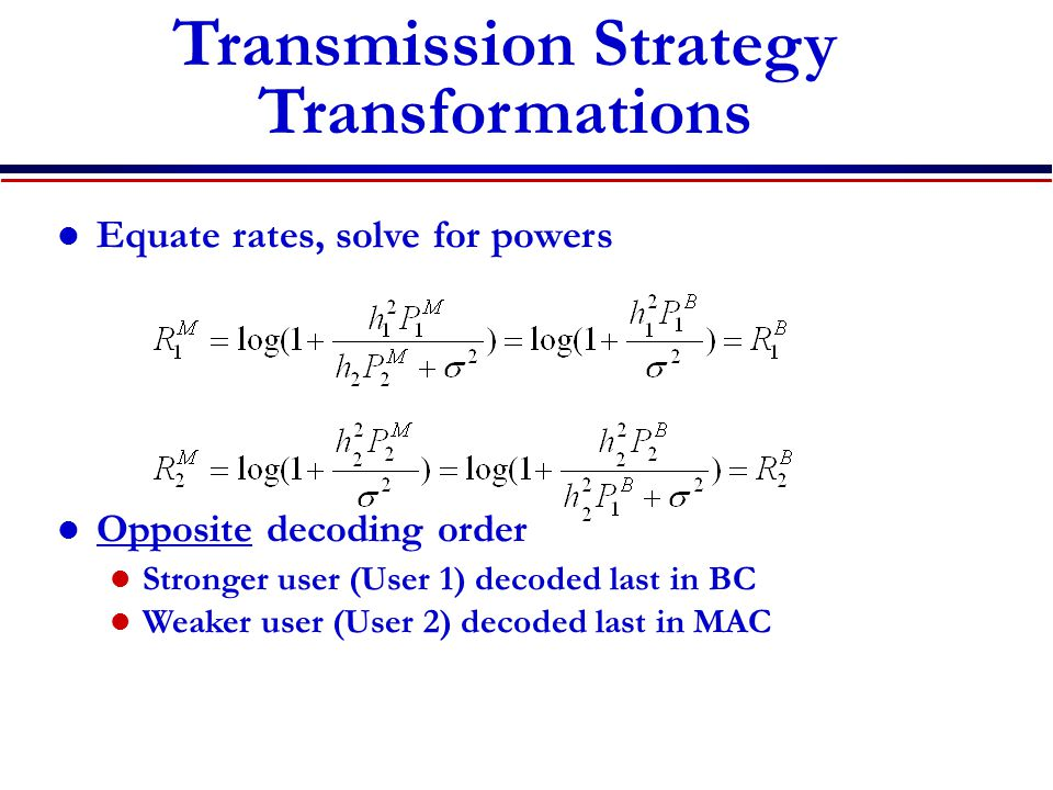 Equate rates, solve for powers Opposite decoding order Stronger user (User 1) decoded last in BC Weaker user (User 2) decoded last in MAC Transmission Strategy Transformations