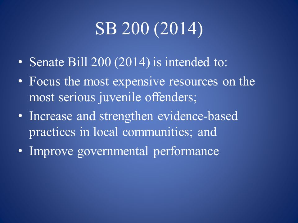SB 200 (2014) Senate Bill 200 (2014) is intended to: Focus the most expensive resources on the most serious juvenile offenders; Increase and strengthe