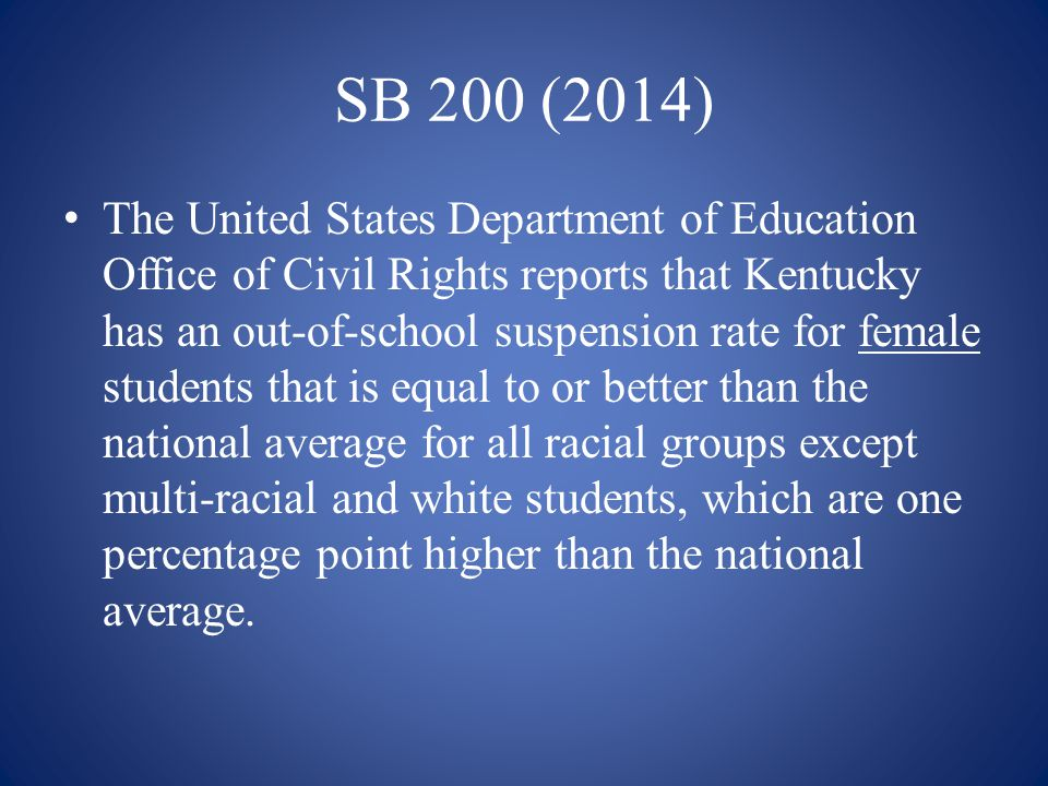 SB 200 (2014) The United States Department of Education Office of Civil Rights reports that Kentucky has an out-of-school suspension rate for female s