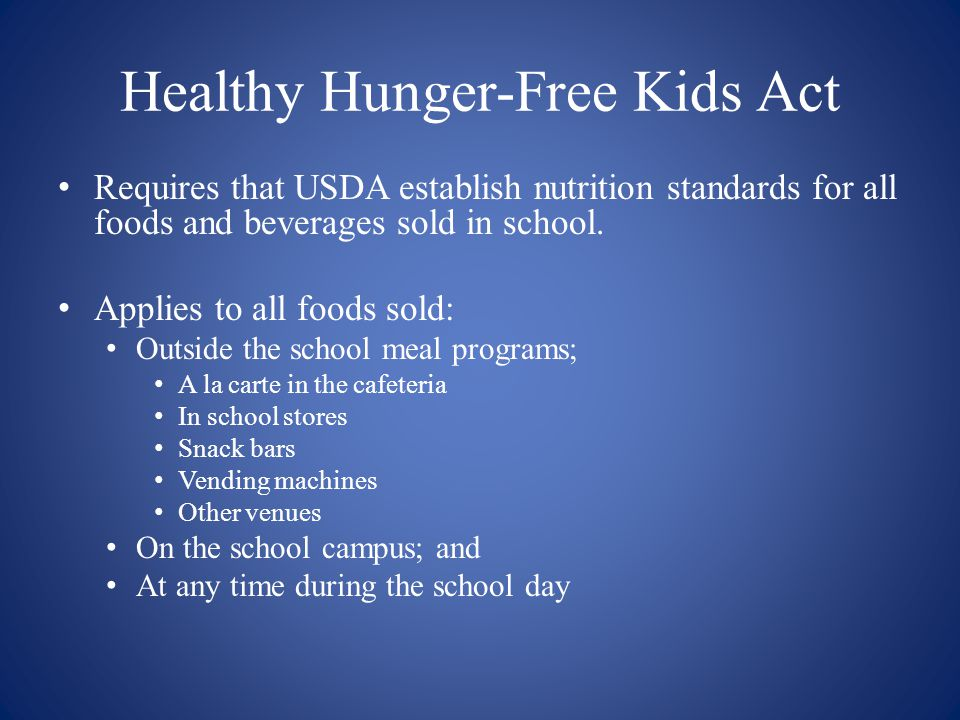 Healthy Hunger-Free Kids Act Requires that USDA establish nutrition standards for all foods and beverages sold in school. Applies to all foods sold: O