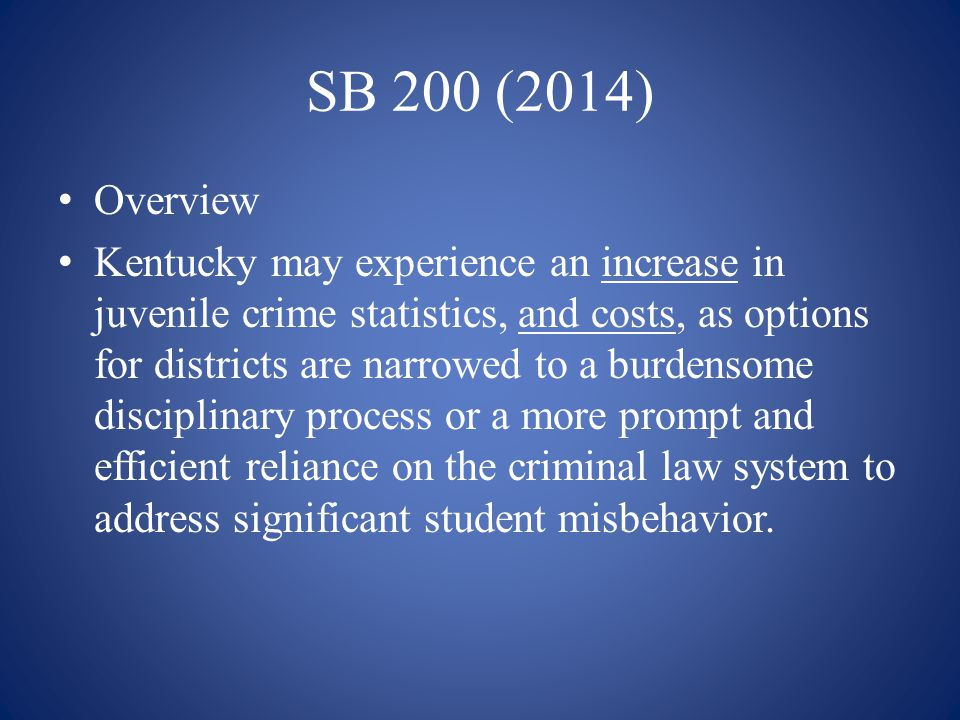 SB 200 (2014) Overview Kentucky may experience an increase in juvenile crime statistics, and costs, as options for districts are narrowed to a burdens