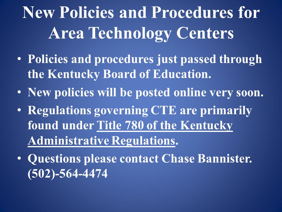 New Policies and Procedures for Area Technology Centers Policies and procedures just passed through the Kentucky Board of Education. New policies will