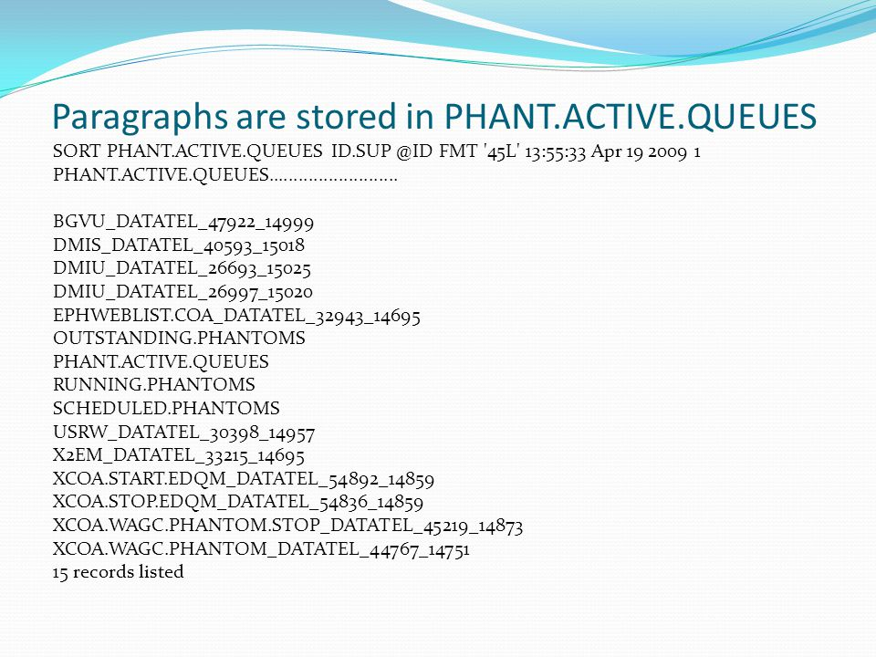 Paragraphs are stored in PHANT.ACTIVE.QUEUES SORT PHANT.ACTIVE.QUEUES ID.SUP @ID FMT 45L 13:55:33 Apr 19 2009 1 PHANT.ACTIVE.QUEUES..........................