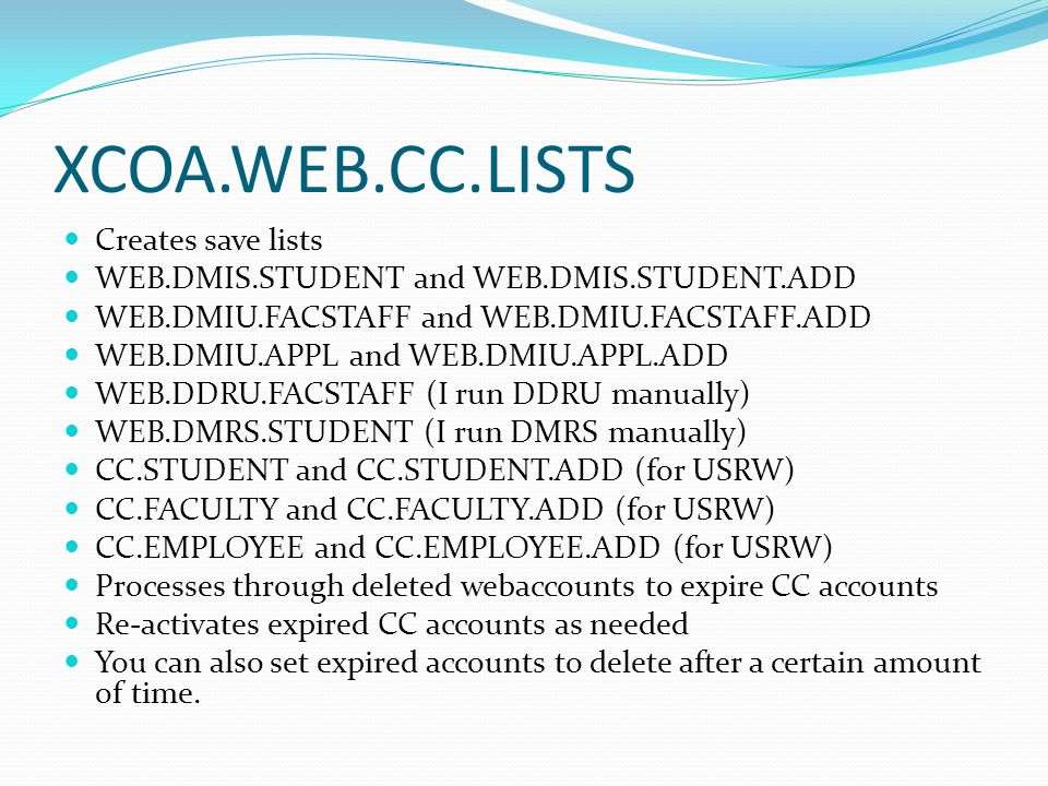 XCOA.WEB.CC.LISTS Creates save lists WEB.DMIS.STUDENT and WEB.DMIS.STUDENT.ADD WEB.DMIU.FACSTAFF and WEB.DMIU.FACSTAFF.ADD WEB.DMIU.APPL and WEB.DMIU.APPL.ADD WEB.DDRU.FACSTAFF (I run DDRU manually) WEB.DMRS.STUDENT (I run DMRS manually) CC.STUDENT and CC.STUDENT.ADD (for USRW) CC.FACULTY and CC.FACULTY.ADD (for USRW) CC.EMPLOYEE and CC.EMPLOYEE.ADD (for USRW) Processes through deleted webaccounts to expire CC accounts Re-activates expired CC accounts as needed You can also set expired accounts to delete after a certain amount of time.