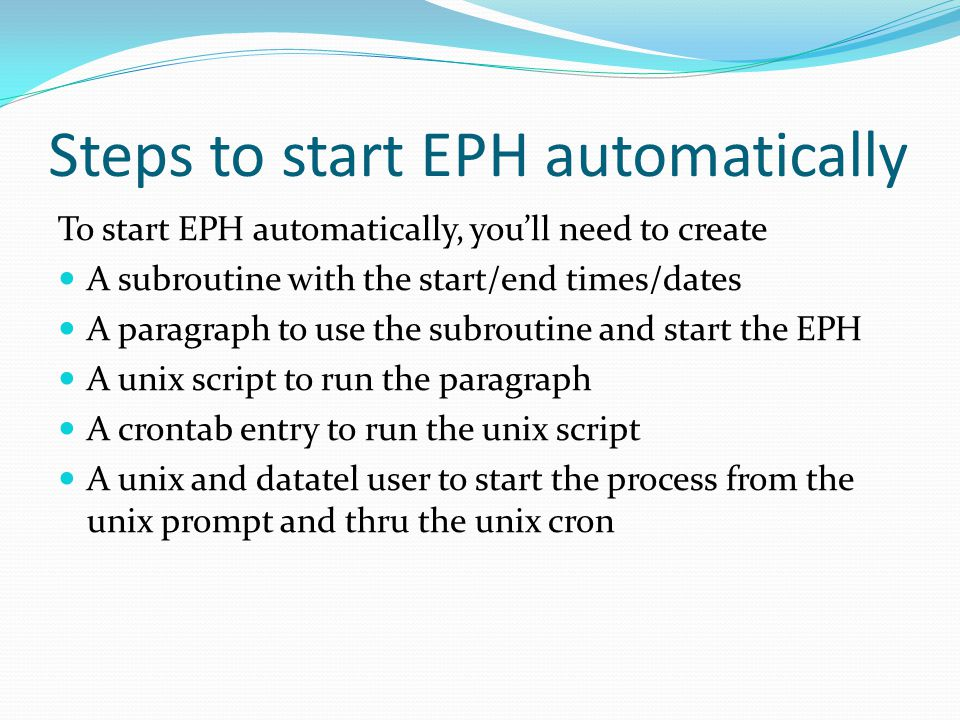 Steps to start EPH automatically To start EPH automatically, you'll need to create A subroutine with the start/end times/dates A paragraph to use the subroutine and start the EPH A unix script to run the paragraph A crontab entry to run the unix script A unix and datatel user to start the process from the unix prompt and thru the unix cron