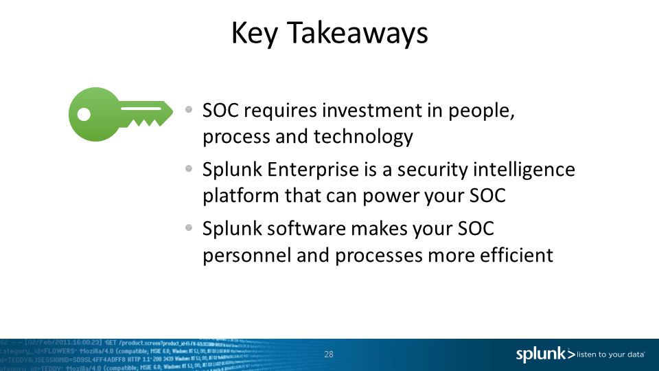 Key Takeaways SOC requires investment in people, process and technology Splunk Enterprise is a security intelligence platform that can power your SOC Splunk software makes your SOC personnel and processes more efficient 28
