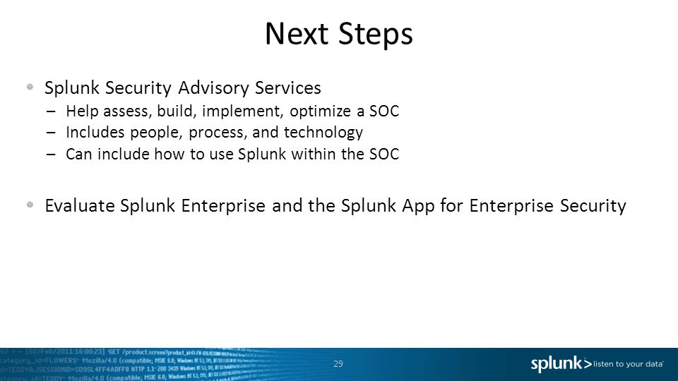 Next Steps Splunk Security Advisory Services –Help assess, build, implement, optimize a SOC –Includes people, process, and technology –Can include how to use Splunk within the SOC Evaluate Splunk Enterprise and the Splunk App for Enterprise Security 29