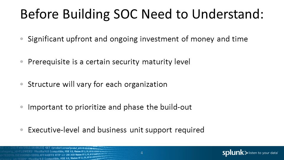 Before Building SOC Need to Understand: 4 Significant upfront and ongoing investment of money and time Prerequisite is a certain security maturity level Structure will vary for each organization Important to prioritize and phase the build-out Executive-level and business unit support required