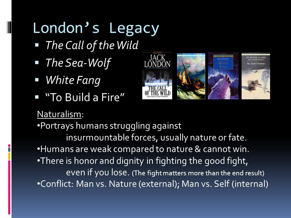 London's Legacy  The Call of the Wild  The Sea-Wolf  White Fang  To Build a Fire Naturalism: Portrays humans struggling against insurmountable forces, usually nature or fate.