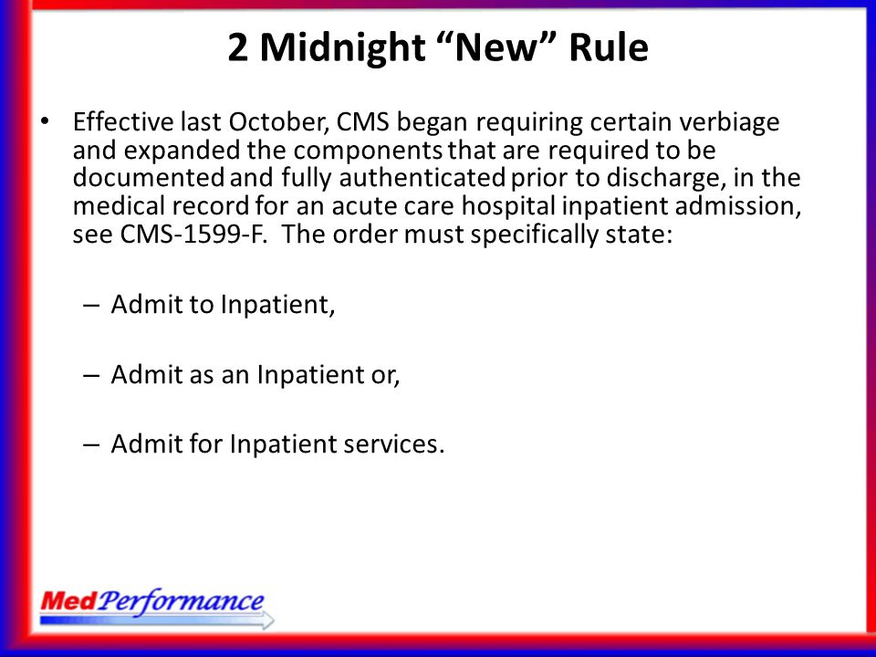 "2 Midnight ""New"" Rule Effective last October, CMS began requiring certain verbiage and expanded the components that are required to be documented and"