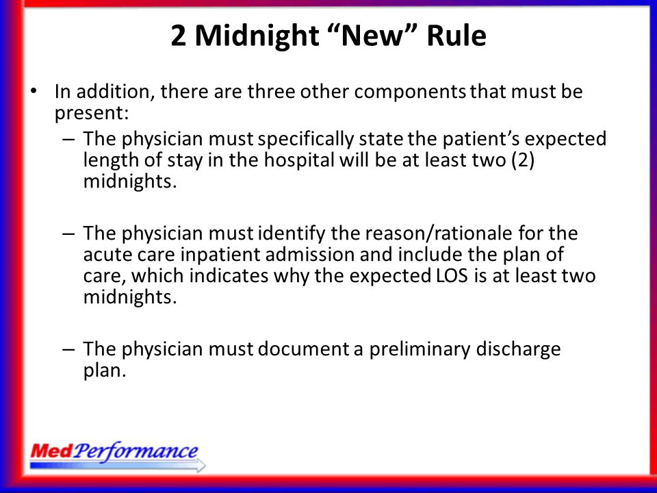 In addition, there are three other components that must be present: – The physician must specifically state the patient's expected length of stay in t