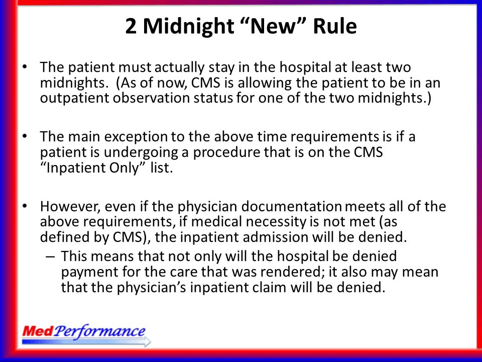 The patient must actually stay in the hospital at least two midnights. (As of now, CMS is allowing the patient to be in an outpatient observation stat