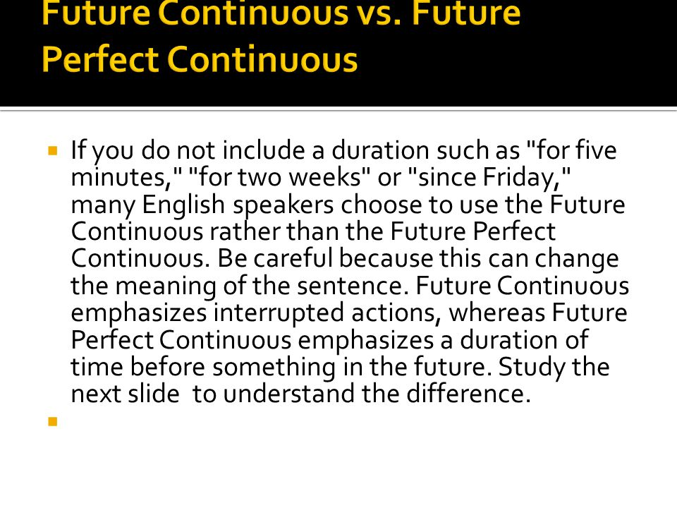  If you do not include a duration such as for five minutes, for two weeks or since Friday, many English speakers choose to use the Future Continuous rather than the Future Perfect Continuous.
