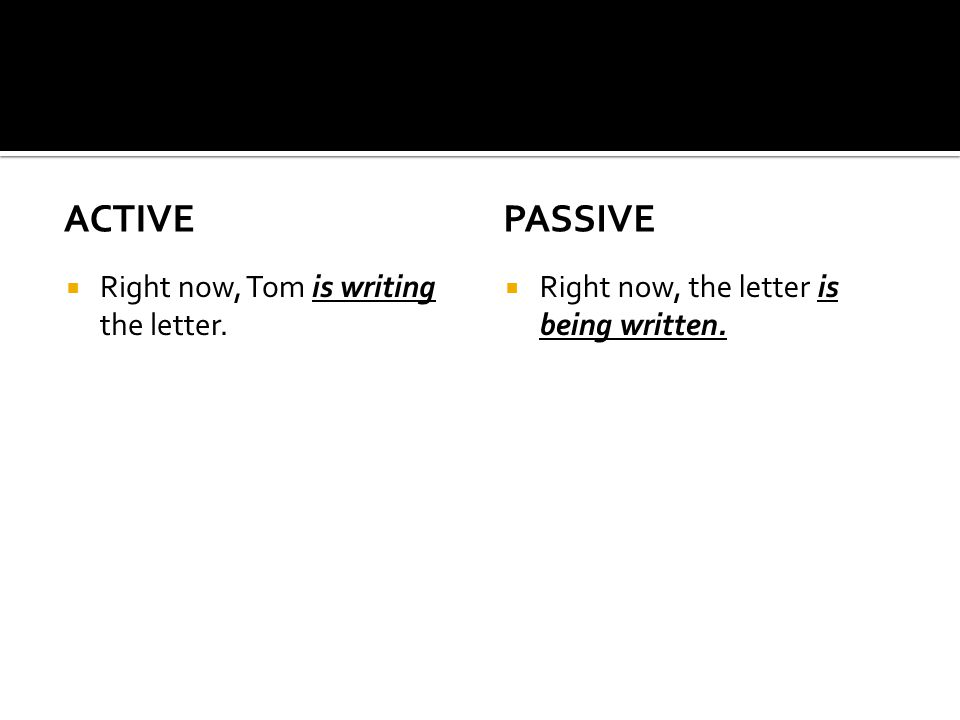 ACTIVE  Right now, Tom is writing the letter. PASSIVE  Right now, the letter is being written.