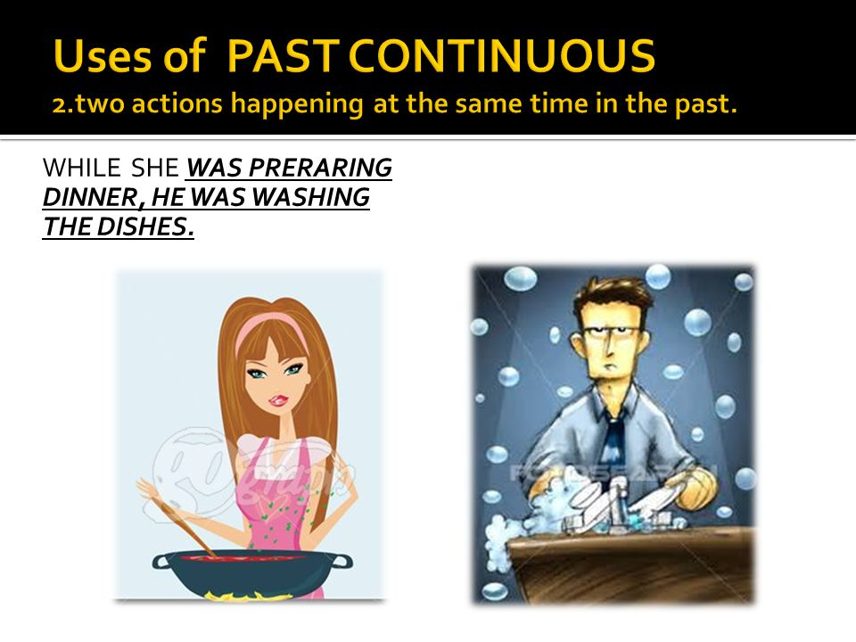 WHILE SHE WAS PRERARING DINNER, HE WAS WASHING THE DISHES.