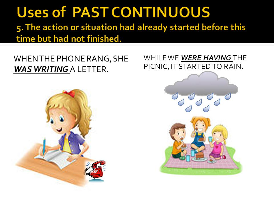 WHEN THE PHONE RANG, SHE WAS WRITING A LETTER. WHILE WE WERE HAVING THE PICNIC, IT STARTED TO RAIN.
