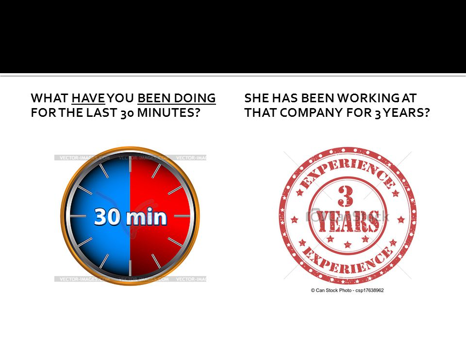 WHAT HAVE YOU BEEN DOING FOR THE LAST 30 MINUTES? SHE HAS BEEN WORKING AT THAT COMPANY FOR 3 YEARS?
