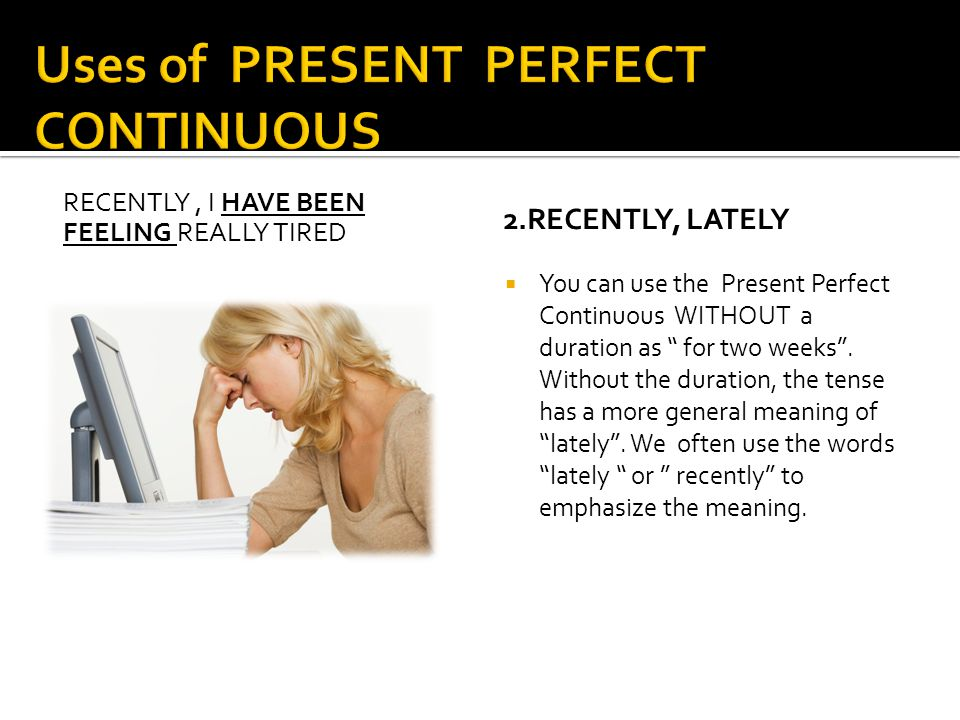 RECENTLY, I HAVE BEEN FEELING REALLY TIRED 2.RECENTLY, LATELY  You can use the Present Perfect Continuous WITHOUT a duration as for two weeks .