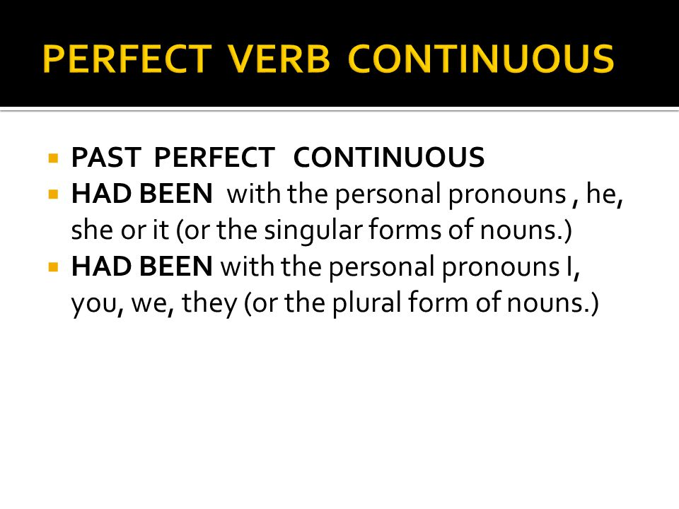  PAST PERFECT CONTINUOUS  HAD BEEN with the personal pronouns, he, she or it (or the singular forms of nouns.)  HAD BEEN with the personal pronouns I, you, we, they (or the plural form of nouns.)