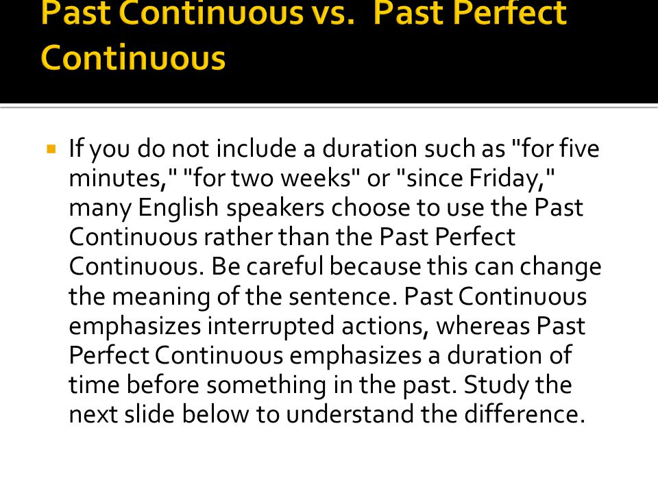  If you do not include a duration such as for five minutes, for two weeks or since Friday, many English speakers choose to use the Past Continuous rather than the Past Perfect Continuous.