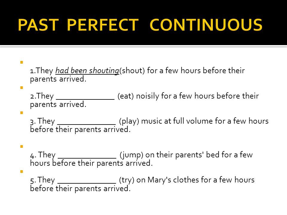  1.They had been shouting(shout) for a few hours before their parents arrived.