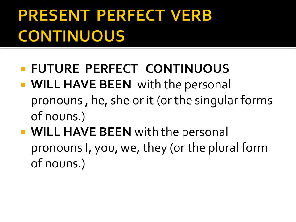  FUTURE PERFECT CONTINUOUS  WILL HAVE BEEN with the personal pronouns, he, she or it (or the singular forms of nouns.)  WILL HAVE BEEN with the personal pronouns I, you, we, they (or the plural form of nouns.)